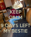 KEEP CALM CUZ  9 DAYS LEFT MY BESTIE - Personalised Poster large