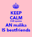 KEEP CALM CUZ ayanna AN malika IS bestfriends - Personalised Poster large