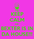 KEEP CALM cuz  BEXTER IS IN DA HOUSE!!! - Personalised Poster large