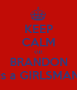 KEEP CALM cuz BRANDON is a GIRLSMAN - Personalised Poster large