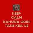 KEEP CALM CUZ DA KAHUNA GOIN' TAKE KEA US - Personalised Poster large