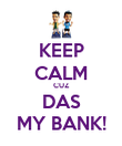 KEEP CALM CUZ DAS MY BANK! - Personalised Poster large