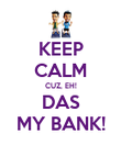 KEEP CALM CUZ, EH! DAS MY BANK! - Personalised Poster large