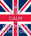 KEEP CALM CUZ GEORGE IS IN THE HOUSE - Personalised Poster large