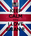 KEEP CALM 'CUZ I LOVE BRIAN R - Personalised Poster large