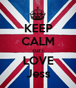KEEP CALM cuz i LOVE Jess - Personalised Poster large