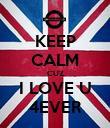 KEEP CALM CUZ I LOVE U 4EVER - Personalised Poster large