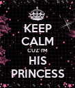 KEEP CALM CUZ' I'M HIS PRINCESS - Personalised Poster large