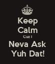 Keep Calm Cuz I Neva Ask Yuh Dat! - Personalised Poster large