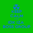 KEEP CALM CUZ IDK IZA  BOSS GROUP - Personalised Poster large