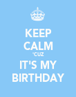 KEEP CALM 'CUZ IT'S MY BIRTHDAY - Personalised Poster large