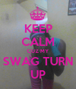 KEEP CALM CUZ MY SWAG TURN UP - Personalised Poster large