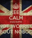 KEEP CALM CUZ SUPA NOT WORRIED ABOUT NOBODY - Personalised Poster large