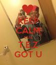 KEEP CALM CUZ T.E.Z GOT U - Personalised Poster large