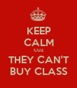 KEEP CALM CUZ THEY CAN'T BUY CLASS - Personalised Poster large