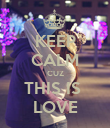KEEP CALM CUZ THIS IS  LOVE - Personalised Poster large