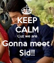 KEEP CALM Cuz we are Gonna meet  Sid!! - Personalised Poster large