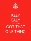 KEEP CALM CUZ YOU GOT THAT ONE THING - Personalised Poster large