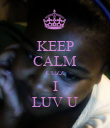 KEEP CALM CUZZ I LUV U - Personalised Poster large