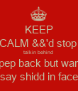 KEEP CALM &&'d stop  talkin behind  pep back but wan say shidd in face - Personalised Poster large