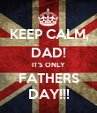 KEEP CALM, DAD! IT'S ONLY FATHERS DAY!!! - Personalised Poster large