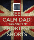 KEEP CALM DAD! THESE AREN'T MY SHORTEST SHORTS - Personalised Poster large