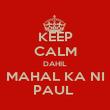 KEEP CALM DAHIL MAHAL KA NI PAUL  - Personalised Poster large