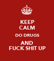 KEEP CALM DO DRUGS AND FUCK SHIT UP - Personalised Poster large