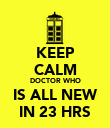KEEP CALM DOCTOR WHO IS ALL NEW IN 23 HRS - Personalised Poster large