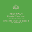 KEEP CALM Donald Thomson Melting himself to the hob since He was too pissed  to notice !! - Personalised Poster large