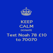 KEEP CALM DONATE Text Noah 78 £10 to 70070 - Personalised Poster large