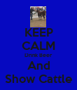KEEP CALM Drink Beer And Show Cattle - Personalised Poster large