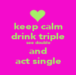 keep calm drink triple see double and act single - Personalised Poster large