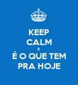 KEEP CALM E É O QUE TEM PRA HOJE - Personalised Poster large