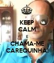 KEEP CALM E CHAMA-ME CAREQUINHA! - Personalised Poster large