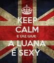 KEEP CALM E DIZ QUE  A LUANA É SEXY  - Personalised Poster large