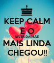 KEEP CALM E O NIVER DA MÃE  MAIS LINDA CHEGOU!! - Personalised Poster large