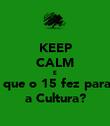 KEEP CALM E O que o 15 fez para... a Cultura? - Personalised Poster large