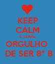 KEEP CALM E TENHa ORGULHO   DE SER 8° B - Personalised Poster large