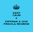KEEP CALM & ESPERAR A QUE PRISCILA REGRESE - Personalised Poster large