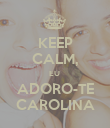 KEEP CALM, EU  ADORO-TE CAROLINA - Personalised Poster large