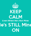 KEEP CALM Even When He's Not Mine He's STILL Mine  ON - Personalised Poster large