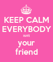 KEEP CALM EVERYBODY isn't your friend - Personalised Poster large