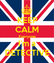 KEEP CALM Everyone I'm a DETECTIVE - Personalised Poster large