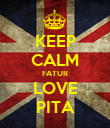 KEEP CALM FATUR LOVE PITA - Personalised Poster large