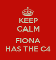 KEEP CALM  FIONA HAS THE C4 - Personalised Poster large