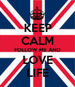 KEEP CALM FOLLOW ME AND LOVE LIFE - Personalised Poster large
