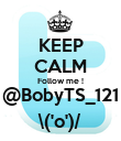 KEEP CALM Follow me ! @BobyTS_121 \('o')/ - Personalised Poster large