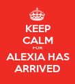 KEEP CALM FOR ALEXIA HAS ARRIVED - Personalised Poster large