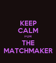 KEEP CALM FOR THE MATCHMAKER - Personalised Poster large